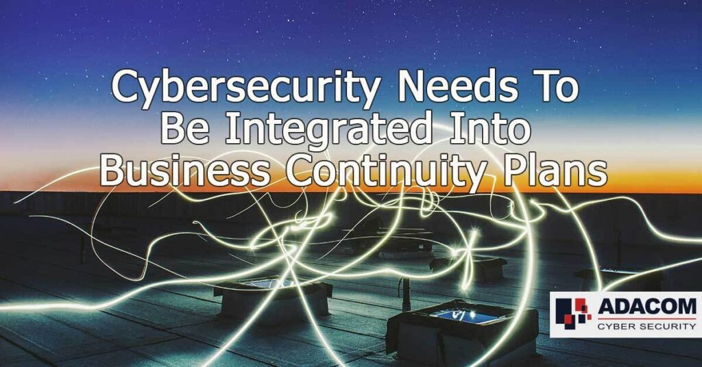 Cybersecurity Needs To Be Integrated Into Business Continuity Plans