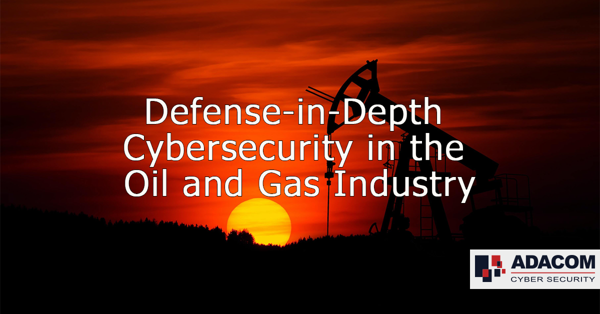 Defense in Depth Cybersecurity in the Oil and Gas Industry